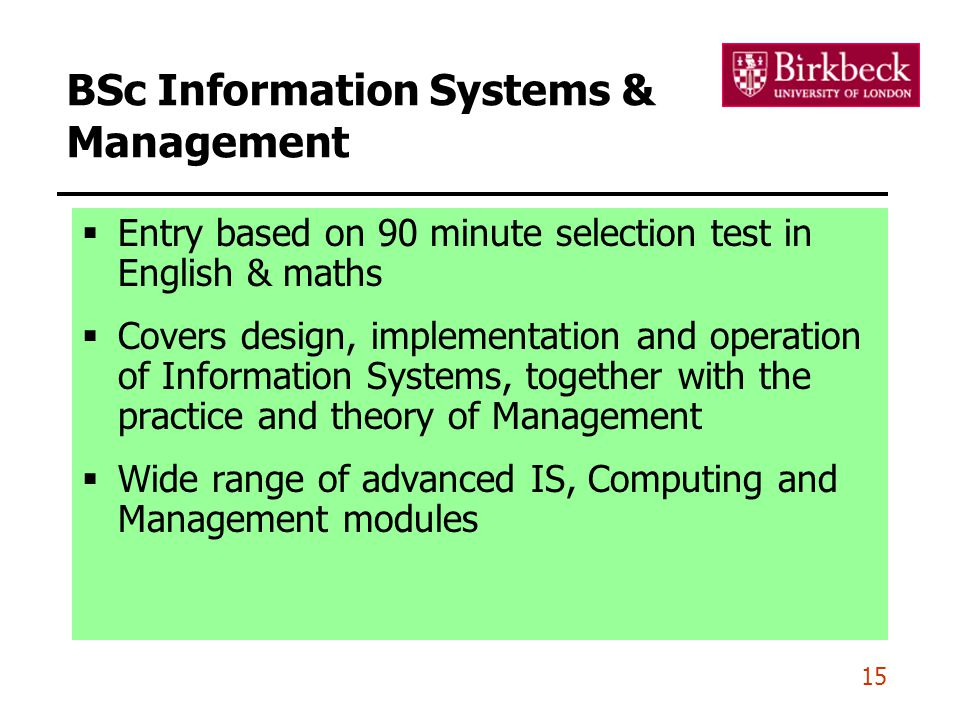 15 BSc Information Systems & Management  Entry based on 90 minute selection test in English & maths  Covers design, implementation and operation of Information Systems, together with the practice and theory of Management  Wide range of advanced IS, Computing and Management modules