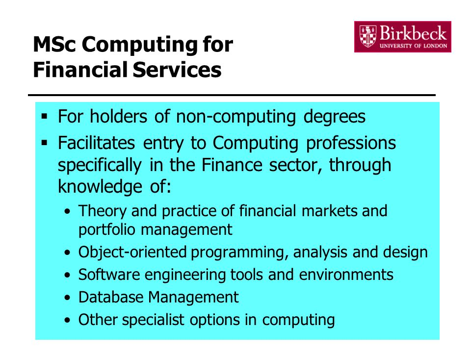 19 MSc Computing for Financial Services  For holders of non-computing degrees  Facilitates entry to Computing professions specifically in the Finance sector, through knowledge of: Theory and practice of financial markets and portfolio management Object-oriented programming, analysis and design Software engineering tools and environments Database Management Other specialist options in computing