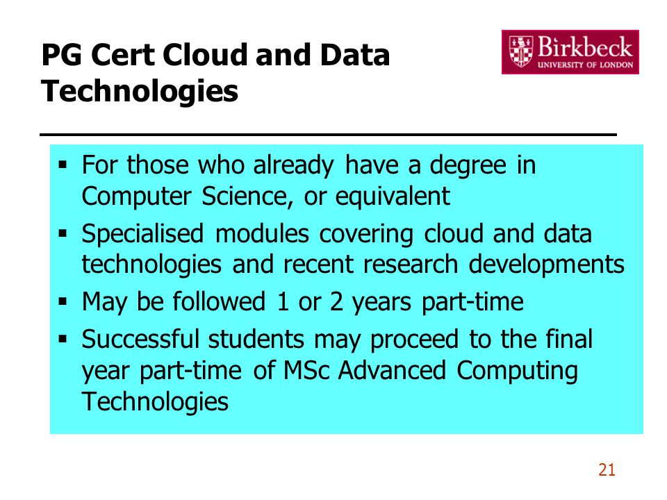 21 PG Cert Cloud and Data Technologies  For those who already have a degree in Computer Science, or equivalent  Specialised modules covering cloud and data technologies and recent research developments  May be followed 1 or 2 years part-time  Successful students may proceed to the final year part-time of MSc Advanced Computing Technologies