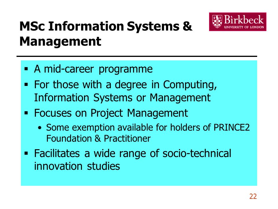 22 MSc Information Systems & Management  A mid-career programme  For those with a degree in Computing, Information Systems or Management  Focuses on Project Management Some exemption available for holders of PRINCE2 Foundation & Practitioner  Facilitates a wide range of socio-technical innovation studies
