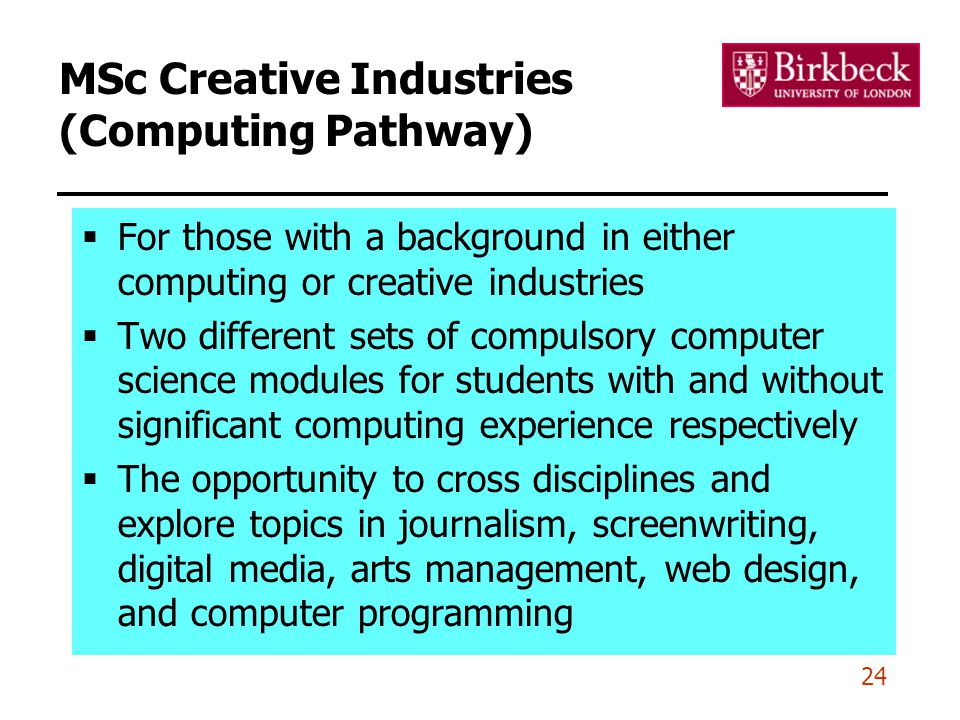 24 MSc Creative Industries (Computing Pathway)  For those with a background in either computing or creative industries  Two different sets of compul