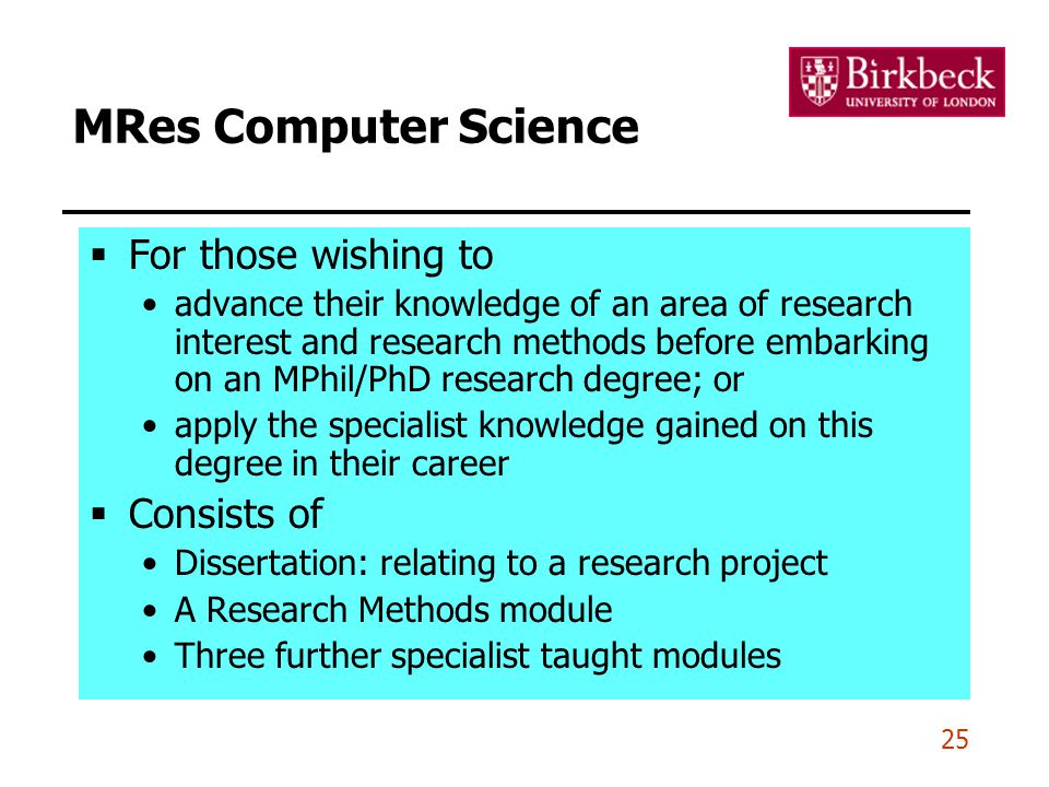 25 MRes Computer Science  For those wishing to advance their knowledge of an area of research interest and research methods before embarking on an MP