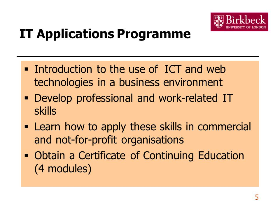 5 IT Applications Programme  Introduction to the use of ICT and web technologies in a business environment  Develop professional and work-related IT skills  Learn how to apply these skills in commercial and not-for-profit organisations  Obtain a Certificate of Continuing Education (4 modules)