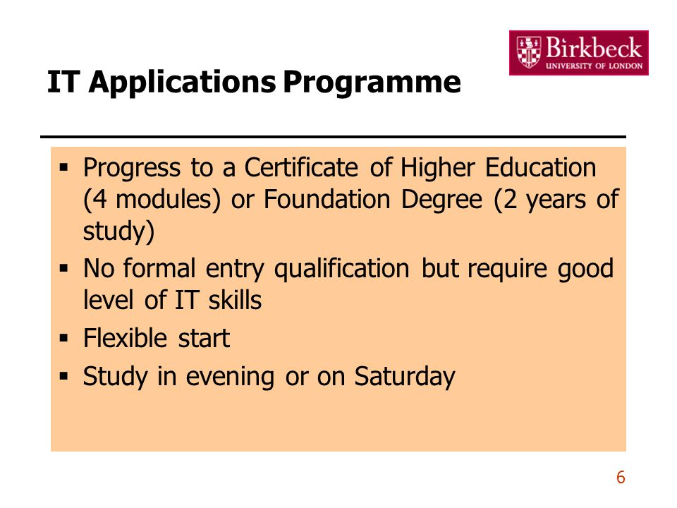 6 IT Applications Programme  Progress to a Certificate of Higher Education (4 modules) or Foundation Degree (2 years of study)  No formal entry qualification but require good level of IT skills  Flexible start  Study in evening or on Saturday