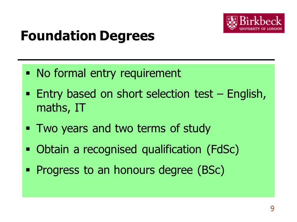 9 Foundation Degrees  No formal entry requirement  Entry based on short selection test – English, maths, IT  Two years and two terms of study  Obtain a recognised qualification (FdSc)  Progress to an honours degree (BSc)