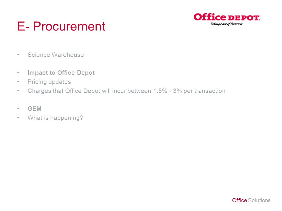 Office Solutions E- Procurement Science Warehouse Impact to Office Depot Pricing updates Charges that Office Depot will incur between 1.5% - 3% per transaction GEM What is happening