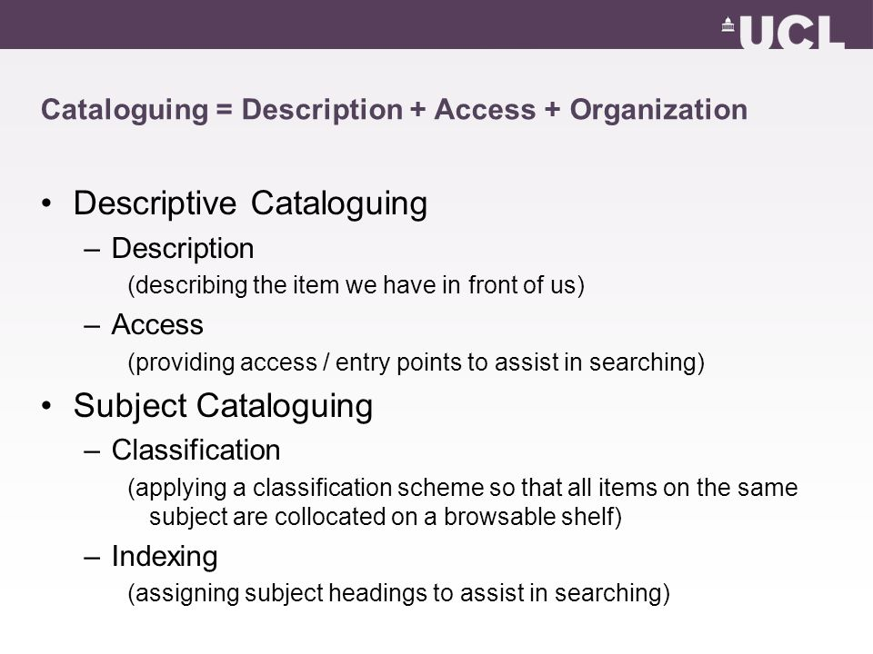 Cataloguing = Description + Access + Organization Descriptive Cataloguing –Description (describing the item we have in front of us) –Access (providing