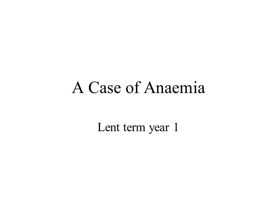 A Case of Anaemia Lent term year 1