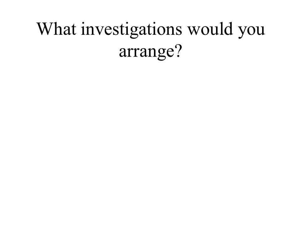 What investigations would you arrange?
