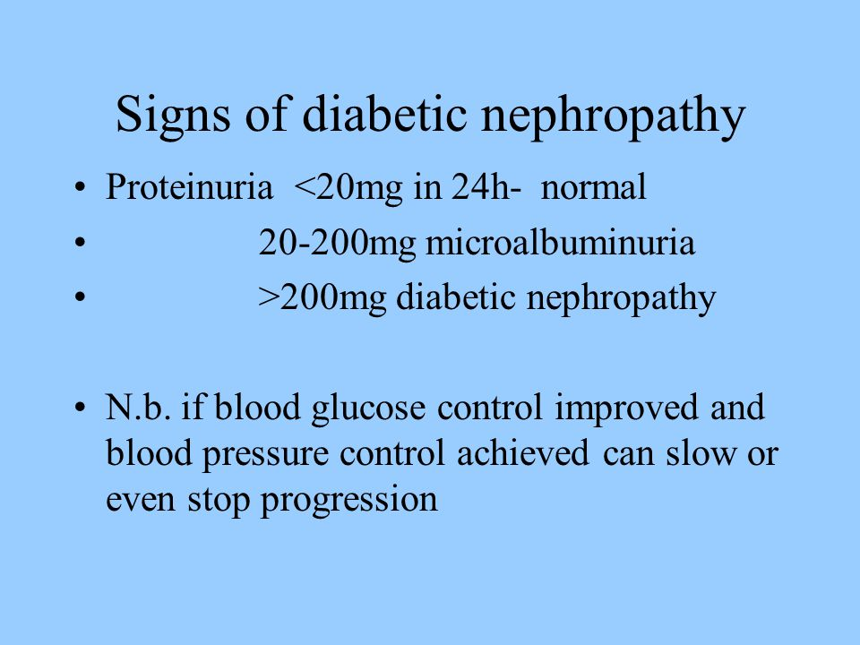 Signs of diabetic nephropathy Proteinuria <20mg in 24h- normal mg microalbuminuria >200mg diabetic nephropathy N.b.