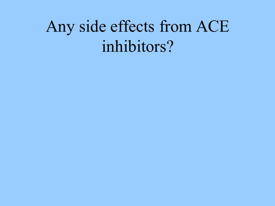 Any side effects from ACE inhibitors