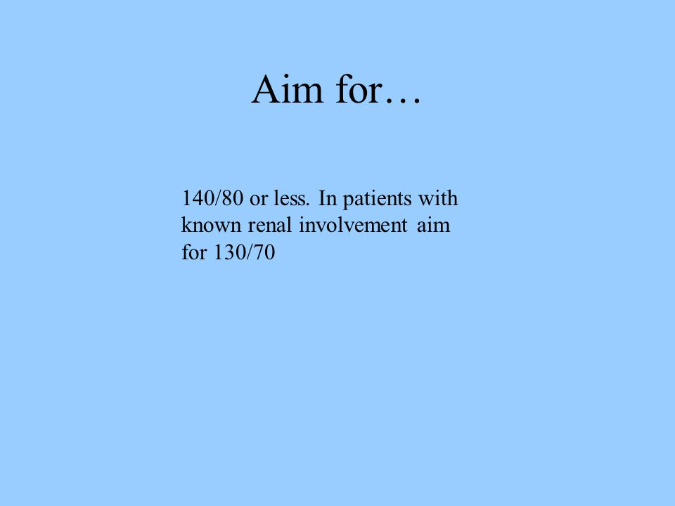 Aim for… 140/80 or less. In patients with known renal involvement aim for 130/70