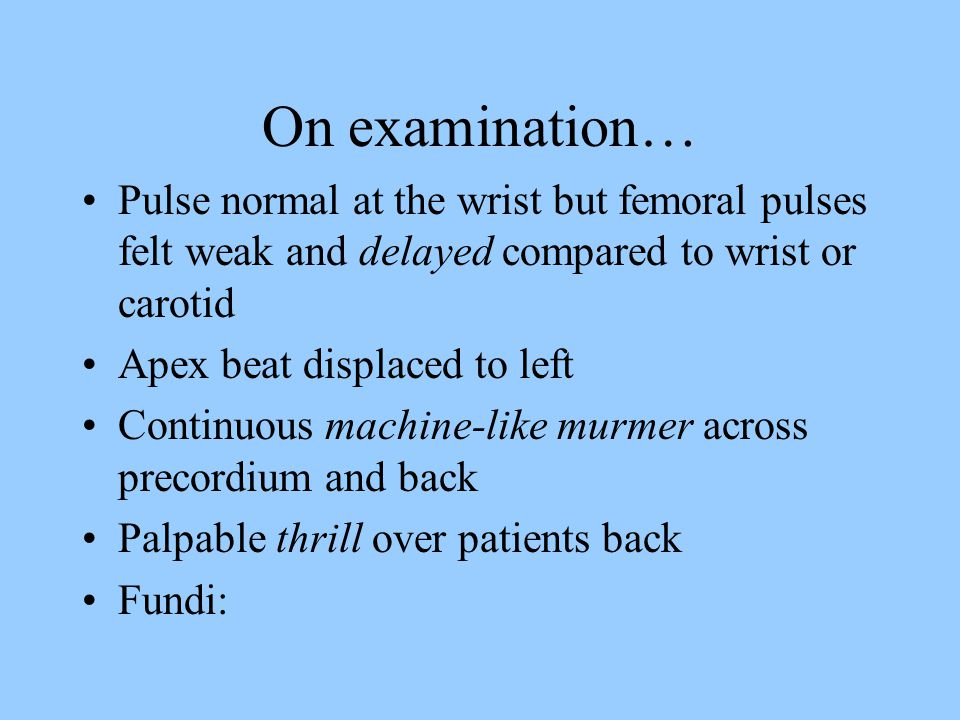On examination… Pulse normal at the wrist but femoral pulses felt weak and delayed compared to wrist or carotid Apex beat displaced to left Continuous machine-like murmer across precordium and back Palpable thrill over patients back Fundi: