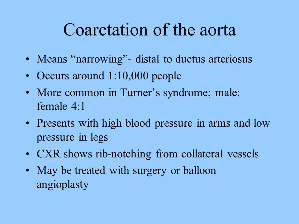 Coarctation of the aorta Means narrowing - distal to ductus arteriosus Occurs around 1:10,000 people More common in Turner's syndrome; male: female 4:1 Presents with high blood pressure in arms and low pressure in legs CXR shows rib-notching from collateral vessels May be treated with surgery or balloon angioplasty