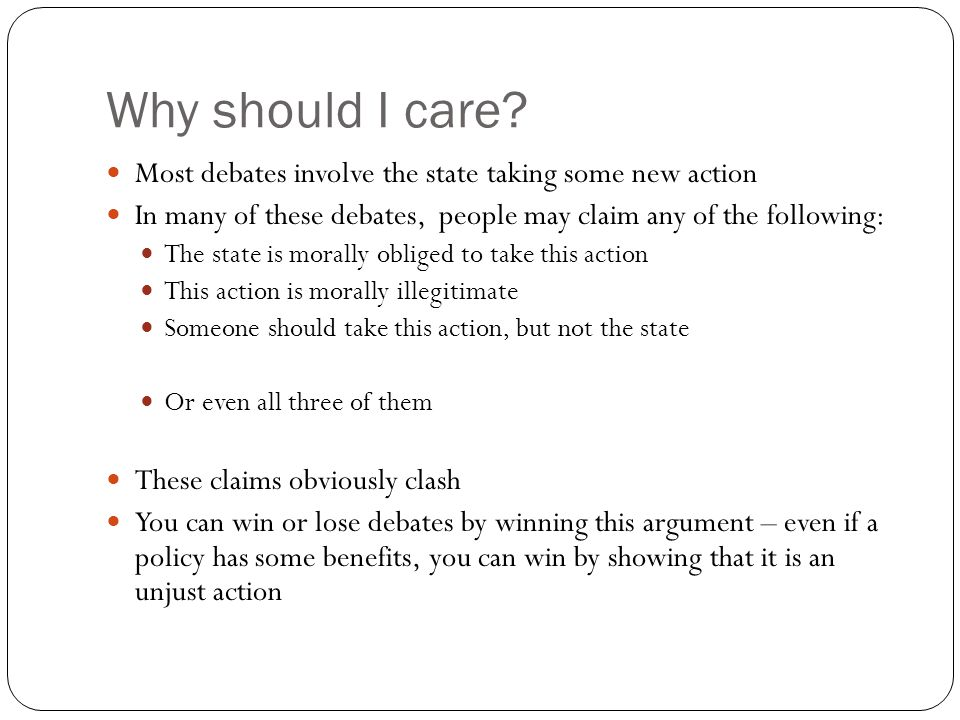 Why should I care? Most debates involve the state taking some new action In many of these debates, people may claim any of the following: The state is