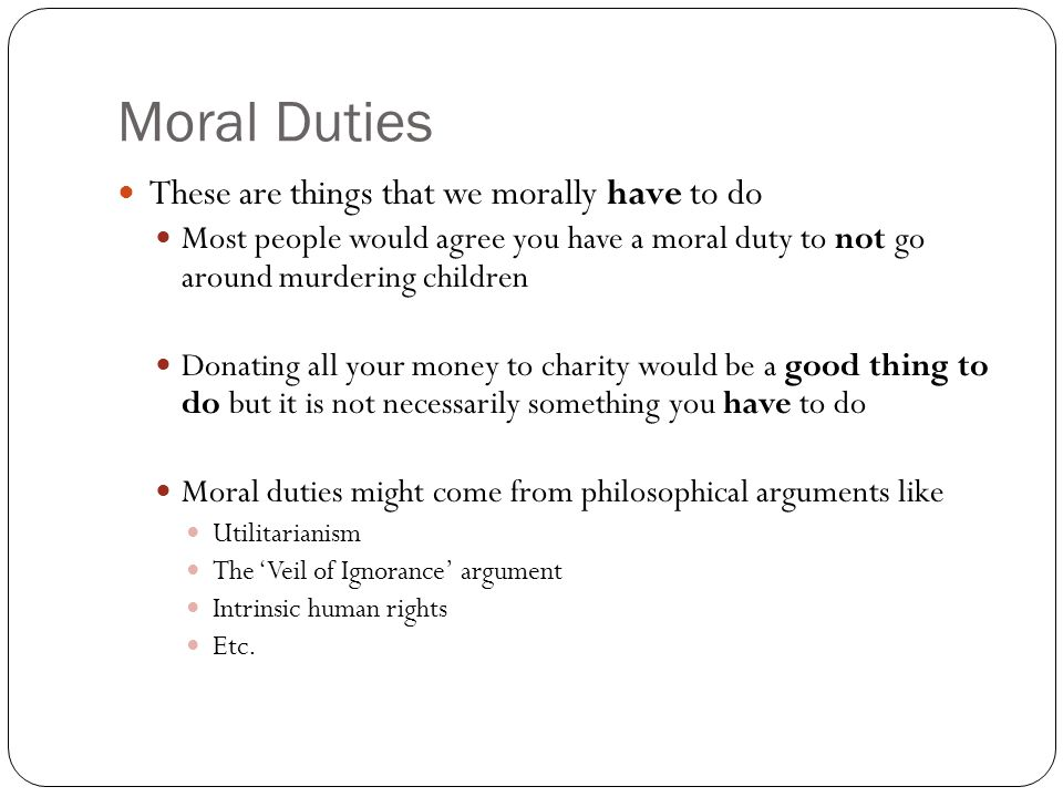 Moral Duties These are things that we morally have to do Most people would agree you have a moral duty to not go around murdering children Donating all your money to charity would be a good thing to do but it is not necessarily something you have to do Moral duties might come from philosophical arguments like Utilitarianism The 'Veil of Ignorance' argument Intrinsic human rights Etc.