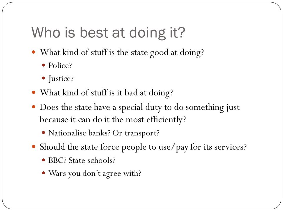 Who is best at doing it. What kind of stuff is the state good at doing.