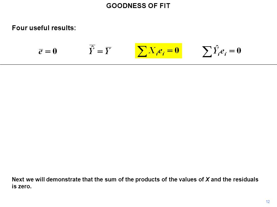 GOODNESS OF FIT 12 Next we will demonstrate that the sum of the products of the values of X and the residuals is zero. Four useful results: