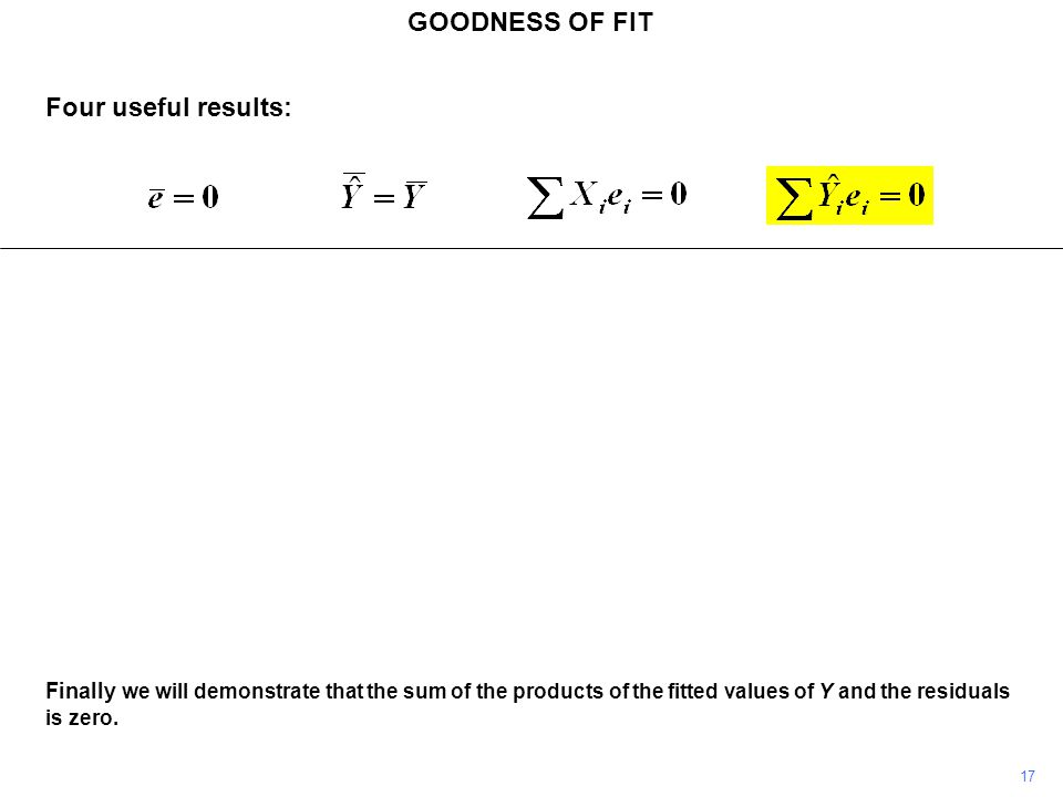 GOODNESS OF FIT 17 Finally we will demonstrate that the sum of the products of the fitted values of Y and the residuals is zero. Four useful results: