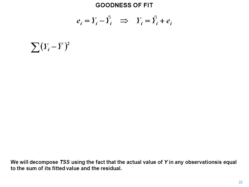 GOODNESS OF FIT 22 We will decompose TSS using the fact that the actual value of Y in any observationsis equal to the sum of its fitted value and the