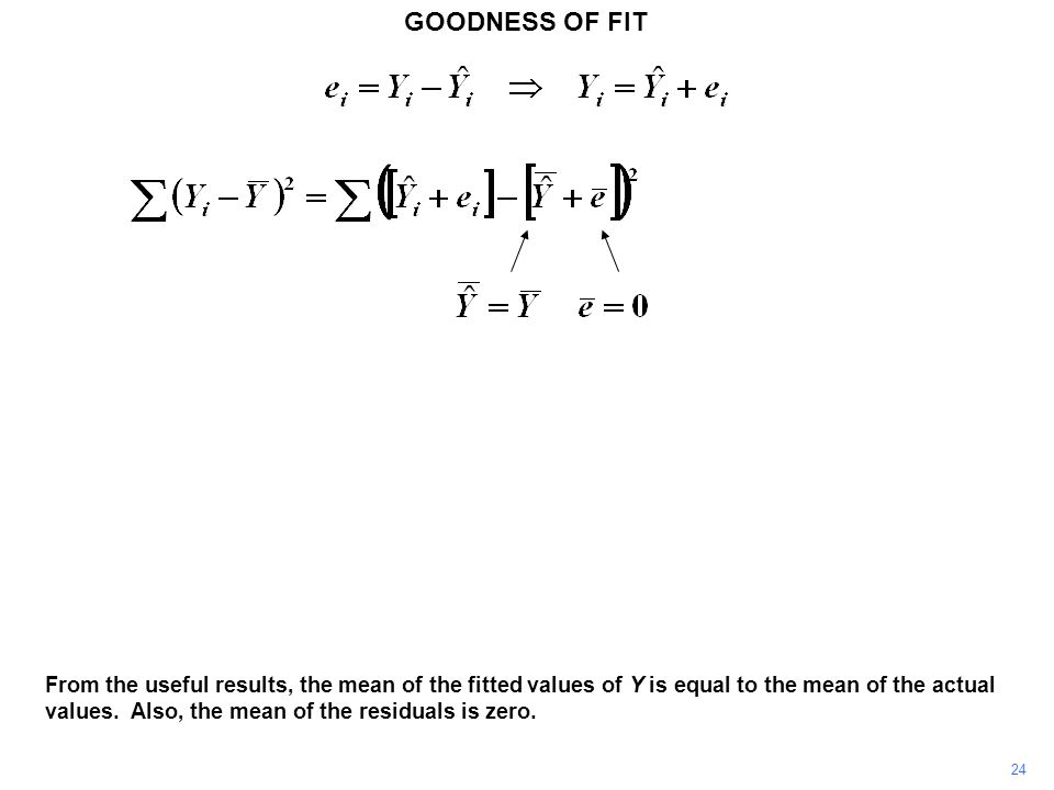 GOODNESS OF FIT 24 From the useful results, the mean of the fitted values of Y is equal to the mean of the actual values. Also, the mean of the residu