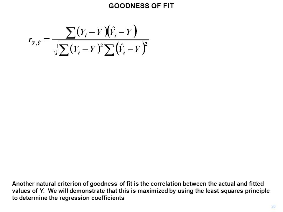 GOODNESS OF FIT Another natural criterion of goodness of fit is the correlation between the actual and fitted values of Y. We will demonstrate that th