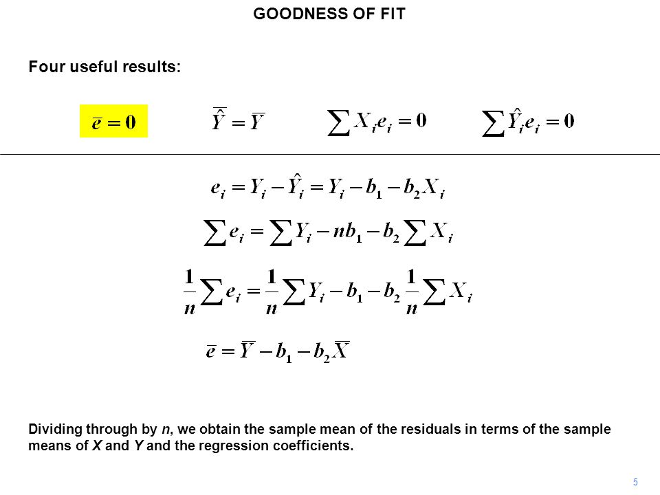 GOODNESS OF FIT 5 Dividing through by n, we obtain the sample mean of the residuals in terms of the sample means of X and Y and the regression coeffic