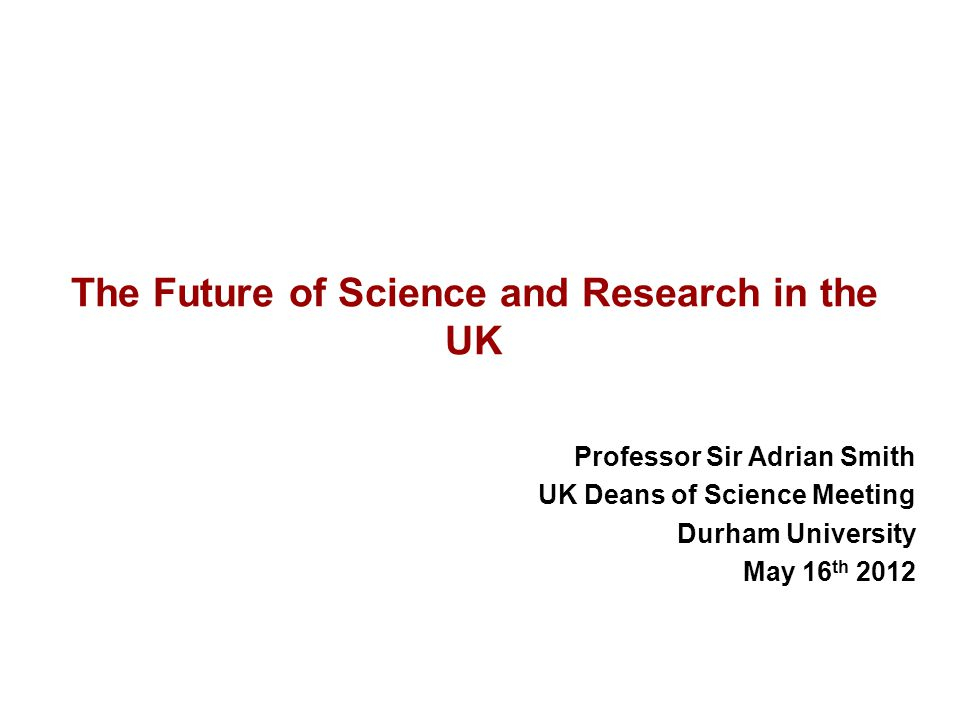 The Future of Science and Research in the UK Professor Sir Adrian Smith UK Deans of Science Meeting Durham University May 16 th 2012