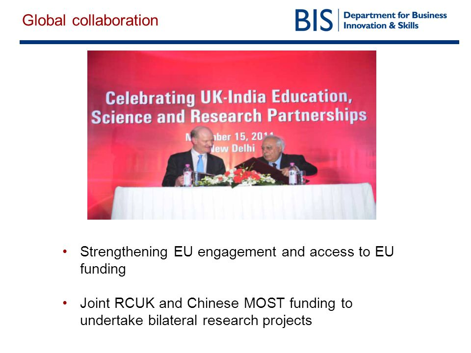 Global collaboration Strengthening EU engagement and access to EU funding Joint RCUK and Chinese MOST funding to undertake bilateral research projects