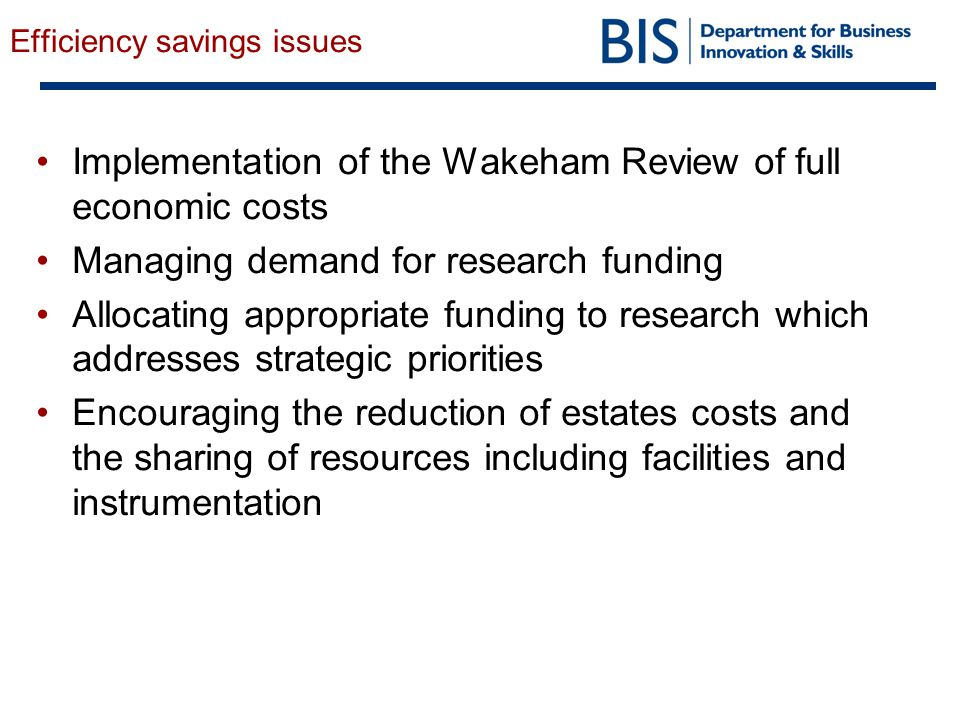 Efficiency savings issues Implementation of the Wakeham Review of full economic costs Managing demand for research funding Allocating appropriate funding to research which addresses strategic priorities Encouraging the reduction of estates costs and the sharing of resources including facilities and instrumentation