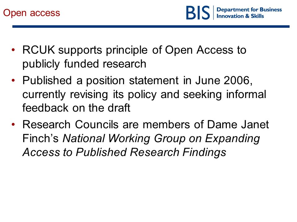 Open access RCUK supports principle of Open Access to publicly funded research Published a position statement in June 2006, currently revising its policy and seeking informal feedback on the draft Research Councils are members of Dame Janet Finch's National Working Group on Expanding Access to Published Research Findings