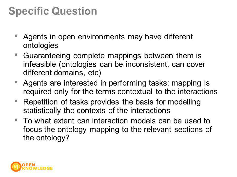 Specific Question Agents in open environments may have different ontologies Guaranteeing complete mappings between them is infeasible (ontologies can be inconsistent, can cover different domains, etc) Agents are interested in performing tasks: mapping is required only for the terms contextual to the interactions Repetition of tasks provides the basis for modelling statistically the contexts of the interactions To what extent can interaction models can be used to focus the ontology mapping to the relevant sections of the ontology