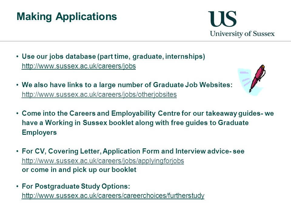 Making Applications Use our jobs database (part time, graduate, internships) http://www.sussex.ac.uk/careers/jobs We also have links to a large number