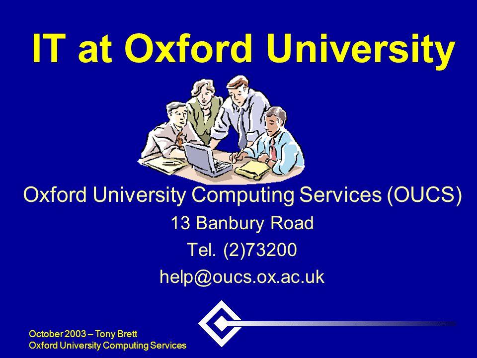 October 2003 – Tony Brett Oxford University Computing Services IT at Oxford University Oxford University Computing Services (OUCS) 13 Banbury Road Tel