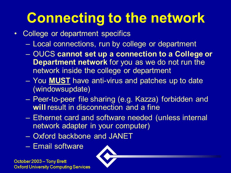 October 2003 – Tony Brett Oxford University Computing Services Connecting to the network College or department specifics –Local connections, run by college or department –OUCS cannot set up a connection to a College or Department network for you as we do not run the network inside the college or department –You MUST have anti-virus and patches up to date (windowsupdate) –Peer-to-peer file sharing (e.g.