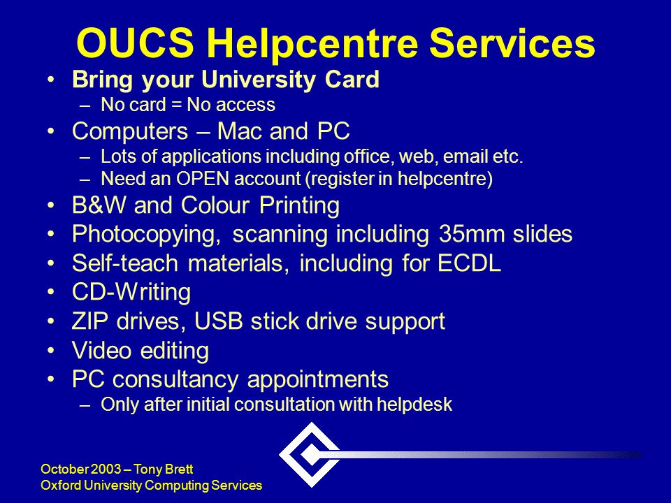 October 2003 – Tony Brett Oxford University Computing Services OUCS Helpcentre Services Bring your University Card –No card = No access Computers – Mac and PC –Lots of applications including office, web, email etc.