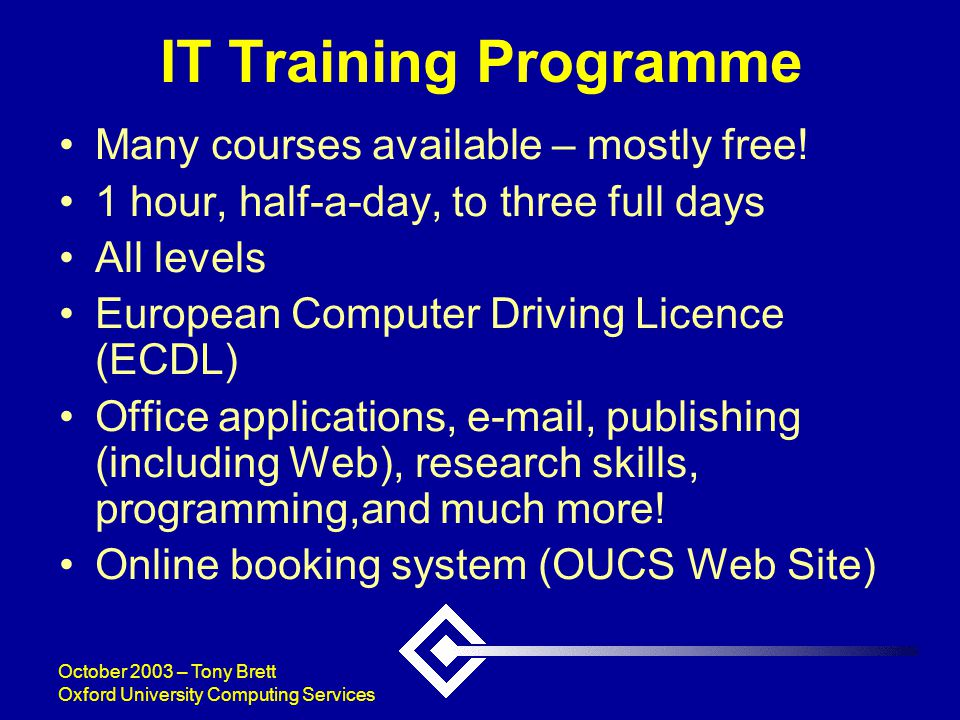 October 2003 – Tony Brett Oxford University Computing Services IT Training Programme Many courses available – mostly free.
