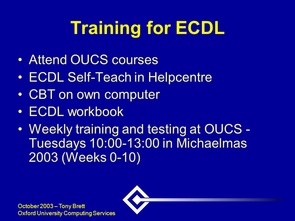 October 2003 – Tony Brett Oxford University Computing Services Training for ECDL Attend OUCS courses ECDL Self-Teach in Helpcentre CBT on own computer ECDL workbook Weekly training and testing at OUCS - Tuesdays 10:00-13:00 in Michaelmas 2003 (Weeks 0-10)
