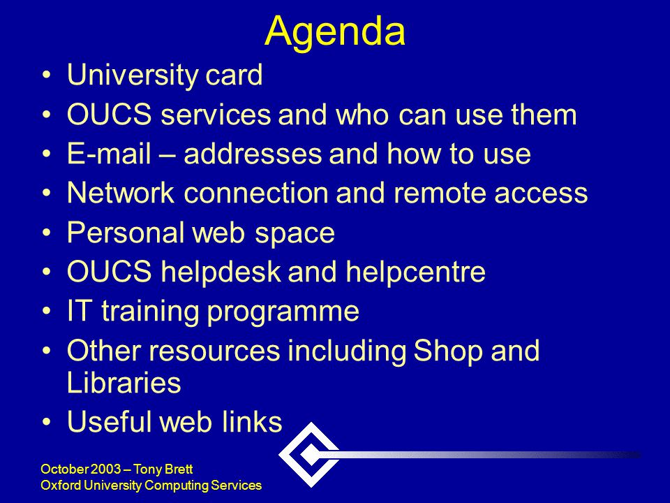 October 2003 – Tony Brett Oxford University Computing Services Agenda University card OUCS services and who can use them E-mail – addresses and how to use Network connection and remote access Personal web space OUCS helpdesk and helpcentre IT training programme Other resources including Shop and Libraries Useful web links