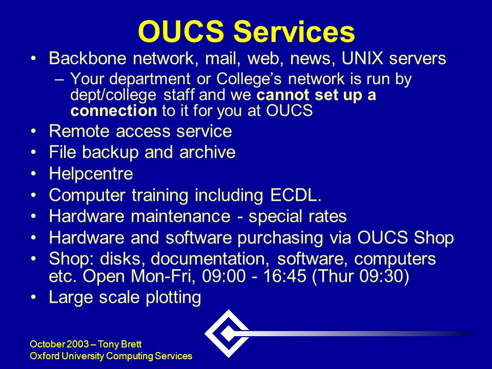 October 2003 – Tony Brett Oxford University Computing Services OUCS Services Backbone network, mail, web, news, UNIX servers –Your department or College's network is run by dept/college staff and we cannot set up a connection to it for you at OUCS Remote access service File backup and archive Helpcentre Computer training including ECDL.