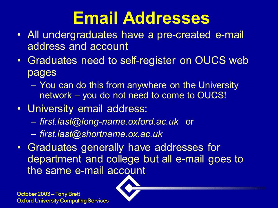 October 2003 – Tony Brett Oxford University Computing Services Email Addresses All undergraduates have a pre-created e-mail address and account Graduates need to self-register on OUCS web pages –You can do this from anywhere on the University network – you do not need to come to OUCS.