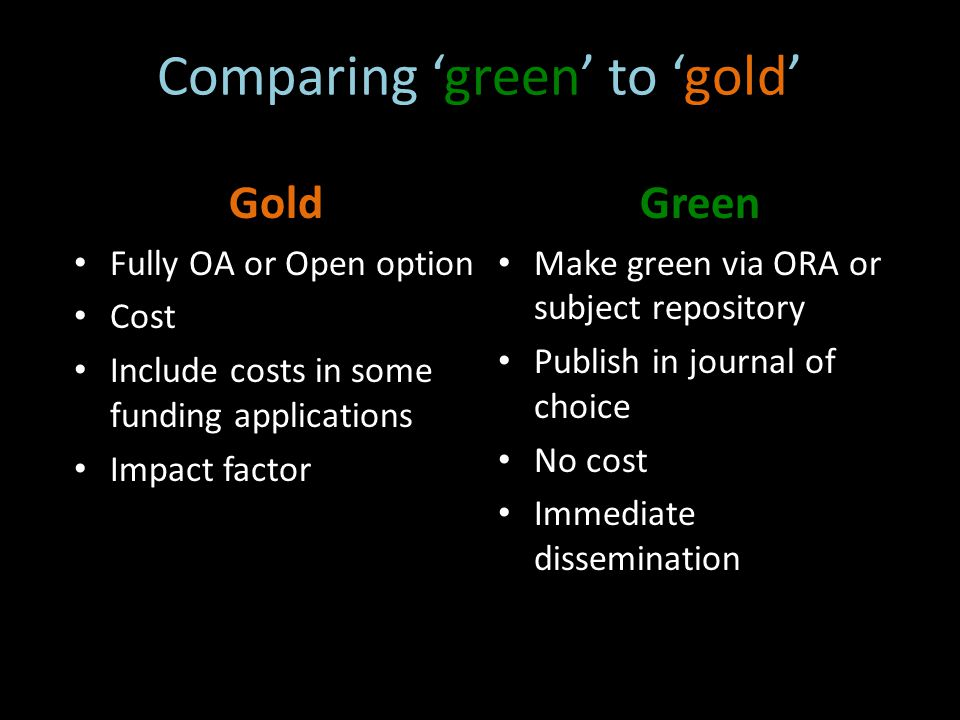 Comparing 'green' to 'gold' Gold Fully OA or Open option Cost Include costs in some funding applications Impact factor Green Make green via ORA or subject repository Publish in journal of choice No cost Immediate dissemination