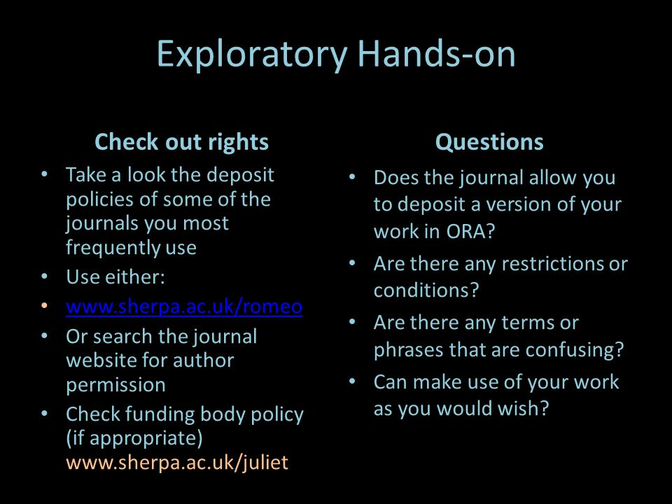 Exploratory Hands-on Check out rights Take a look the deposit policies of some of the journals you most frequently use Use either:   Or search the journal website for author permission Check funding body policy (if appropriate)   Questions Does the journal allow you to deposit a version of your work in ORA.