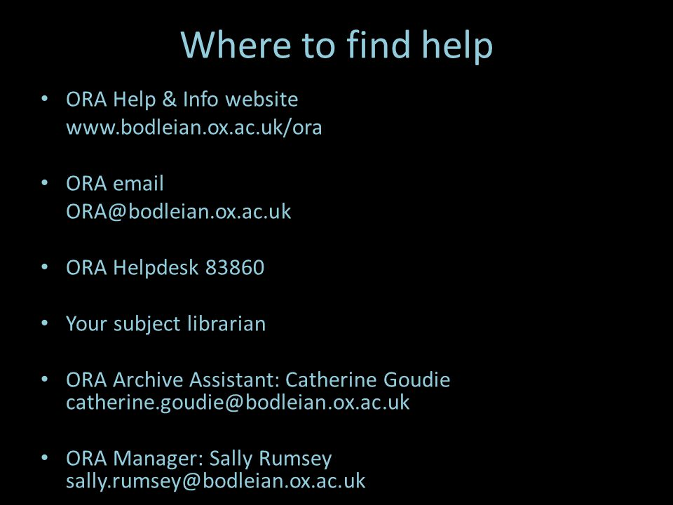 Where to find help ORA Help & Info website   ORA  ORA Helpdesk Your subject librarian ORA Archive Assistant: Catherine Goudie ORA Manager: Sally Rumsey