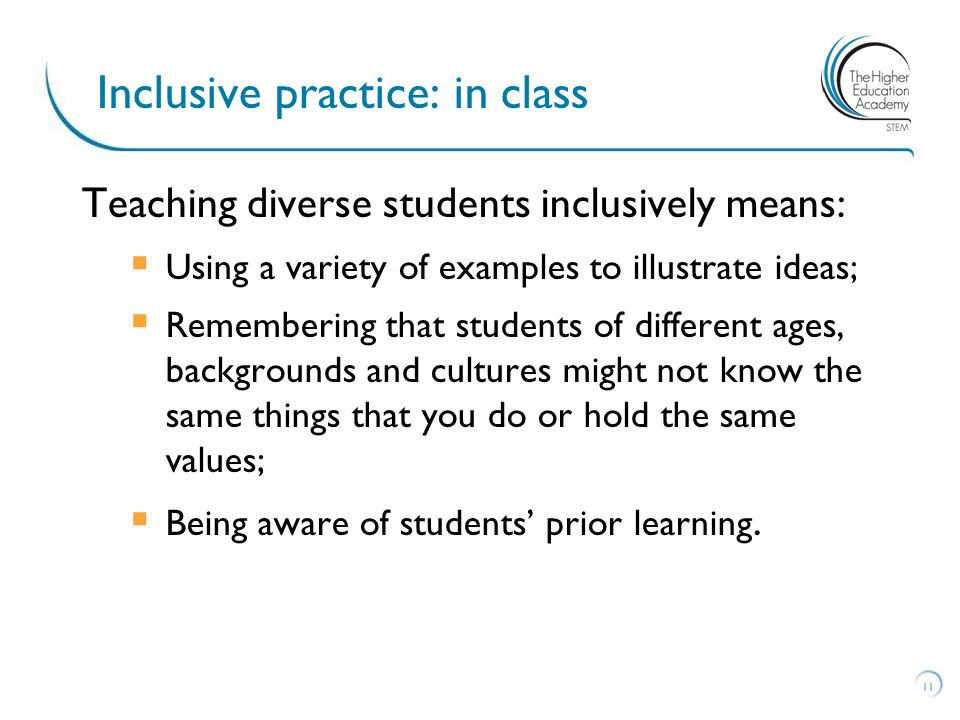 Teaching diverse students inclusively means:  Using a variety of examples to illustrate ideas;  Remembering that students of different ages, backgrounds and cultures might not know the same things that you do or hold the same values;  Being aware of students' prior learning.