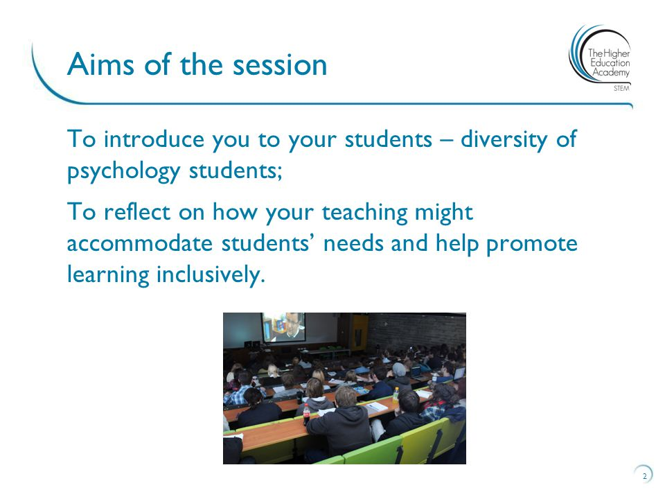 To introduce you to your students – diversity of psychology students; To reflect on how your teaching might accommodate students' needs and help promote learning inclusively.