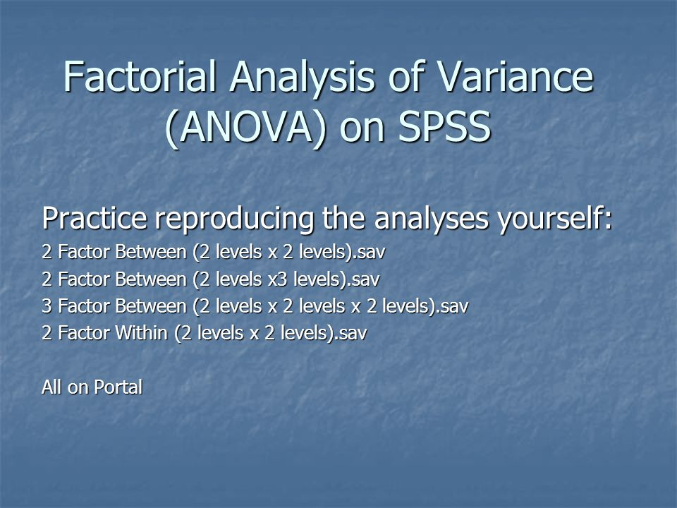 Factorial Analysis of Variance (ANOVA) on SPSS Practice reproducing the analyses yourself: 2 Factor Between (2 levels x 2 levels).sav 2 Factor Between (2 levels x3 levels).sav 3 Factor Between (2 levels x 2 levels x 2 levels).sav 2 Factor Within (2 levels x 2 levels).sav All on Portal
