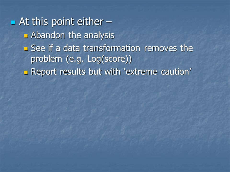 At this point either – At this point either – Abandon the analysis Abandon the analysis See if a data transformation removes the problem (e.g.