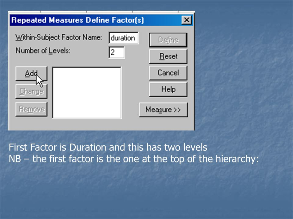 First Factor is Duration and this has two levels NB – the first factor is the one at the top of the hierarchy: