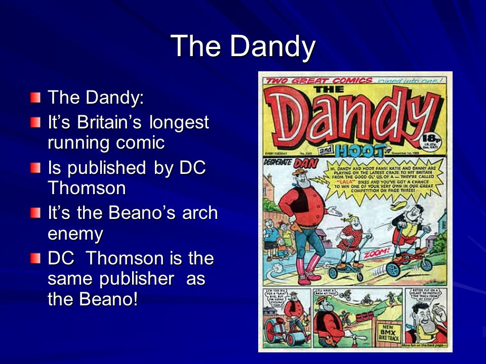 The Dandy The Dandy: It's Britain's longest running comic Is published by DC Thomson It's the Beano's arch enemy DC Thomson is the same publisher as the Beano!